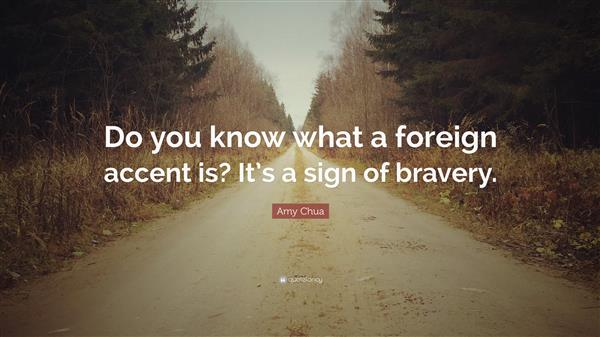 """Do you know what a foreign accent is? It's a sign of bravery!"" - Amy Chua"